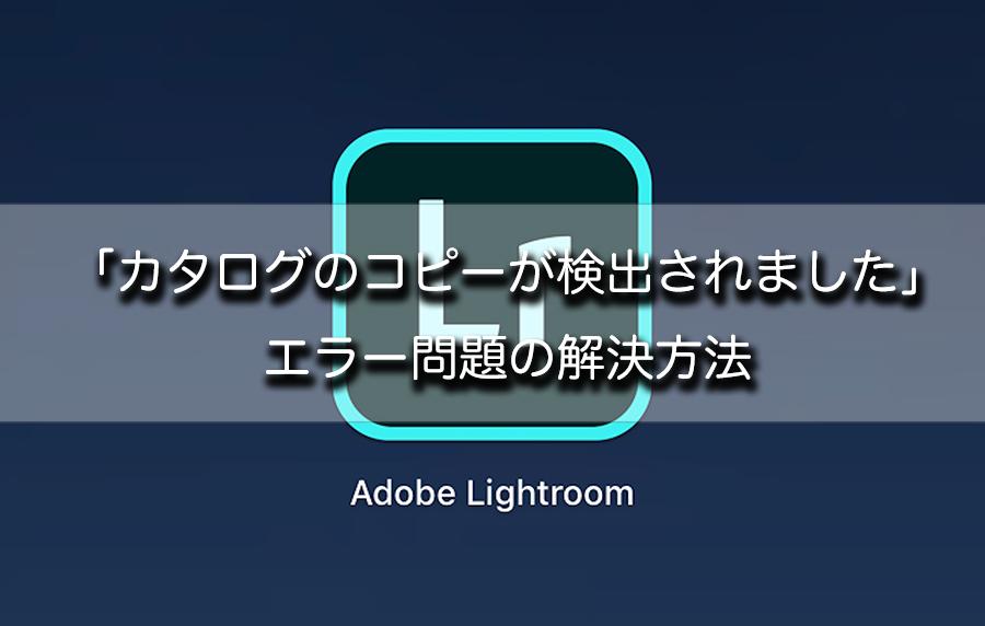 【解決】Lightroom CCを別PCに移行後「カタログのコピーが検出されました」エラーが出る場合の対処方法